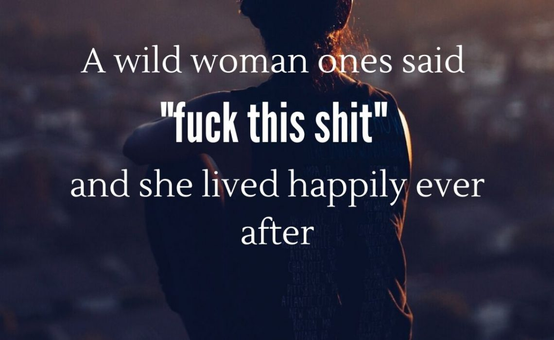 A wild woman one said _fuck this shit_ and she lived happily ever after
