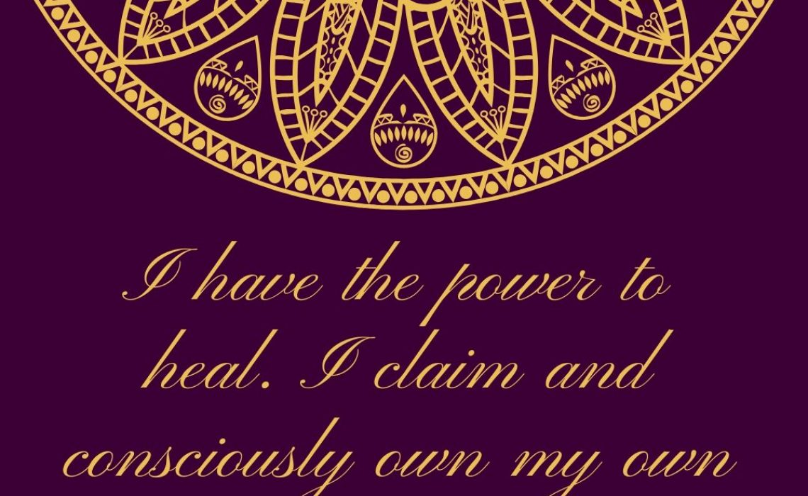 I have the power to heal. I claim and consciously own my power.
