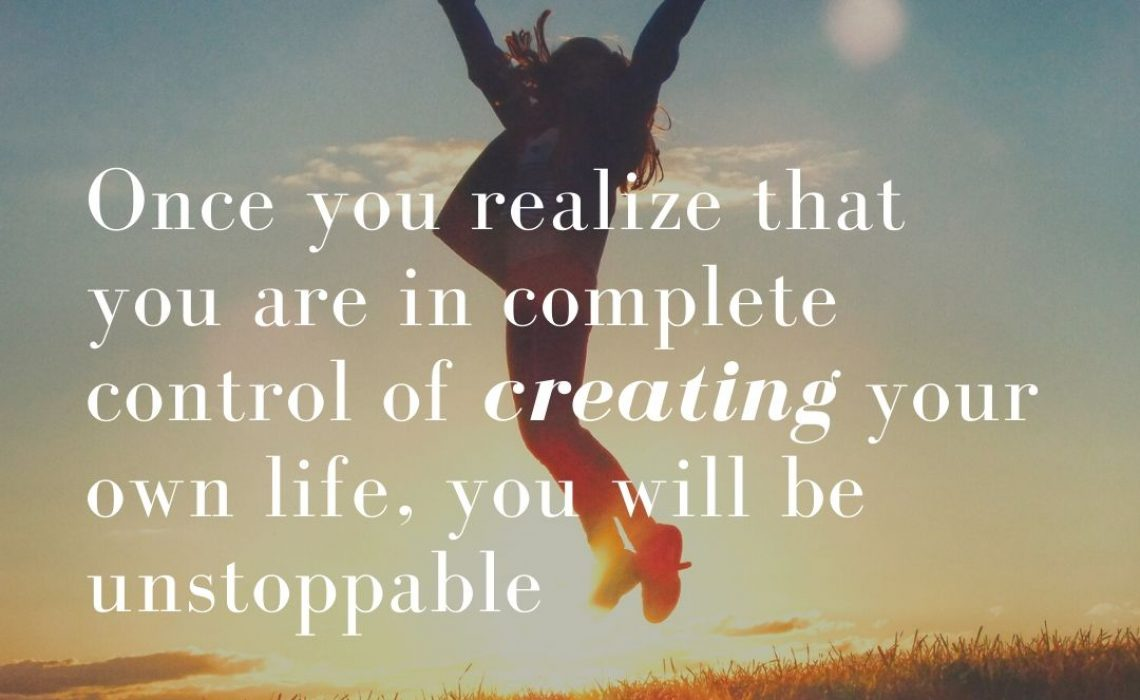 Once you realize that you are in complete control of creating your own life,...